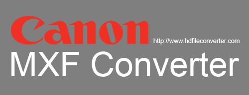 Canon MXF Converter - Convert Canon MXF files